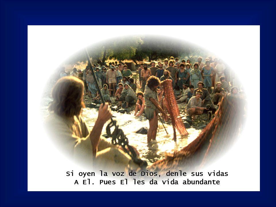 Si oyen la voz de Dios, denle sus vidas A El. Pues El les da vida abundante