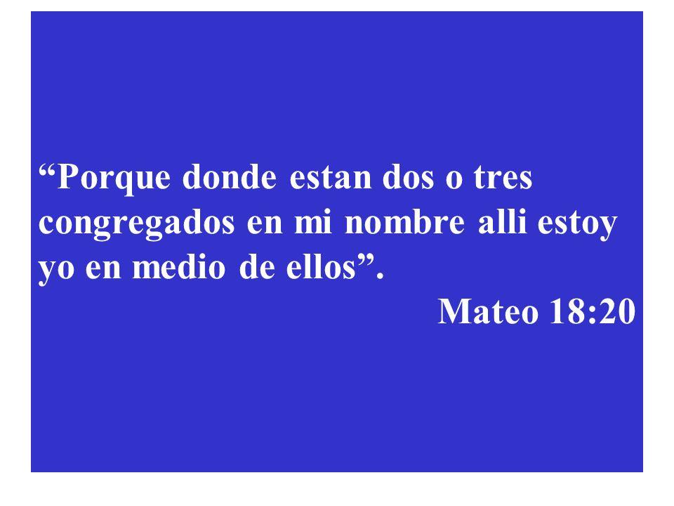 Porque donde estan dos o tres congregados en mi nombre alli estoy yo en medio de ellos. Mateo 18:20