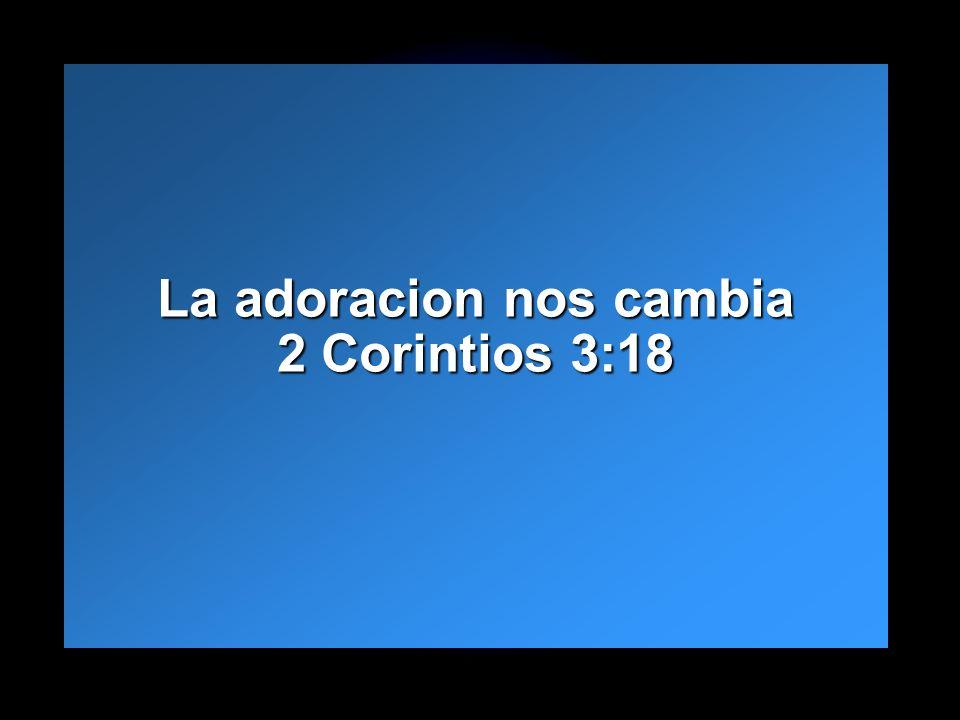 Slide 11 La adoracion nos cambia 2 Corintios 3:18 La adoracion nos cambia 2 Corintios 3:18