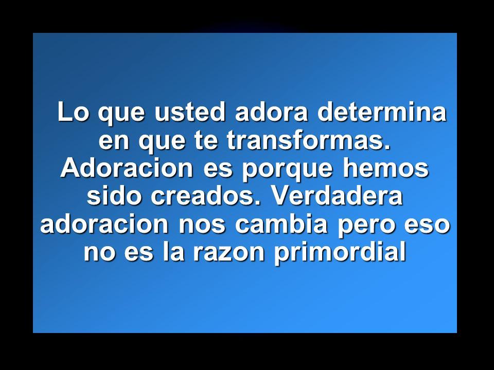 Slide 12 Lo que usted adora determina en que te transformas. Adoracion es porque hemos sido creados. Verdadera adoracion nos cambia pero eso no es la