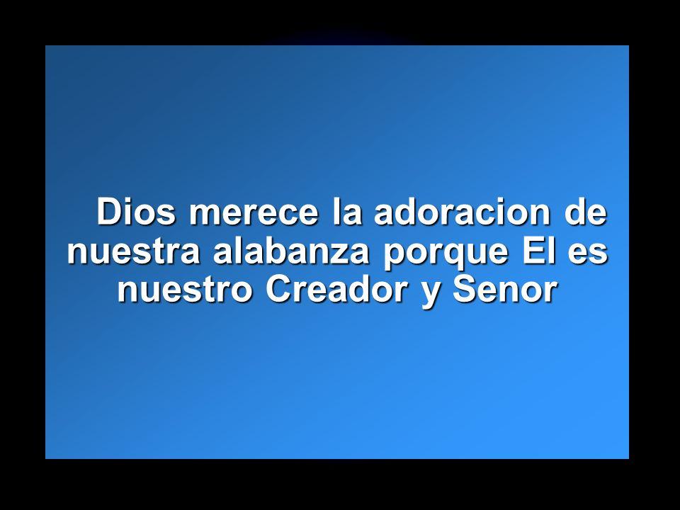 Slide 16 Dios merece la adoracion de nuestra alabanza porque El es nuestro Creador y Senor Dios merece la adoracion de nuestra alabanza porque El es n