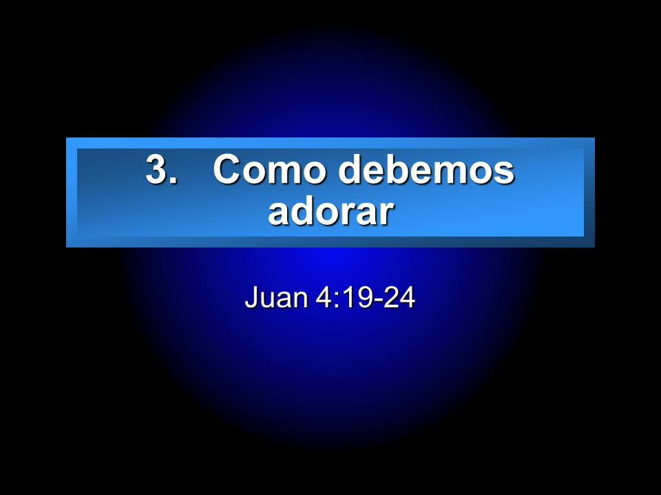Slide 17 3. Como debemos adorar Juan 4:19-24