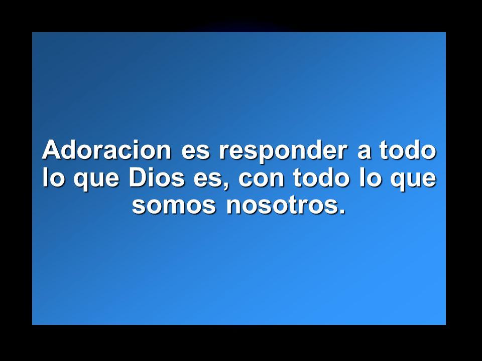 Slide 23 Adoracion es responder a todo lo que Dios es, con todo lo que somos nosotros.