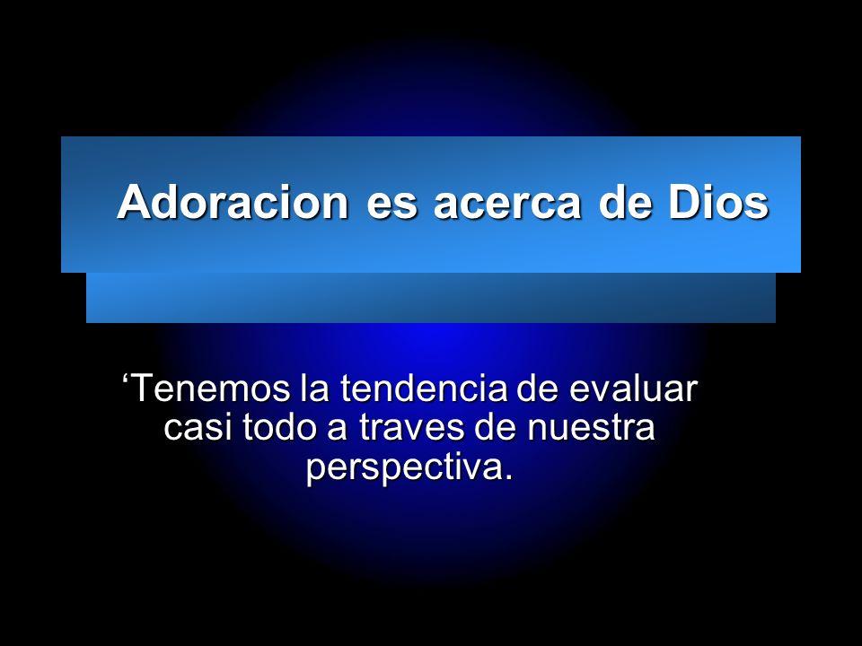 Slide 5 Adoracion es acerca de Dios Adoracion es acerca de Dios Tenemos la tendencia de evaluar casi todo a traves de nuestra perspectiva.