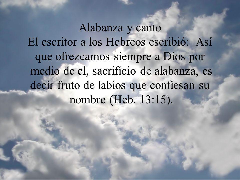 Alabanza y canto El escritor a los Hebreos escribió: Así que ofrezcamos siempre a Dios por medio de el, sacrificio de alabanza, es decir fruto de labi