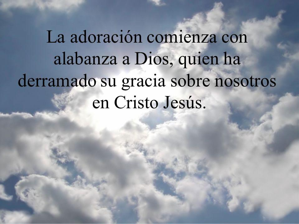 La adoración comienza con alabanza a Dios, quien ha derramado su gracia sobre nosotros en Cristo Jesús.