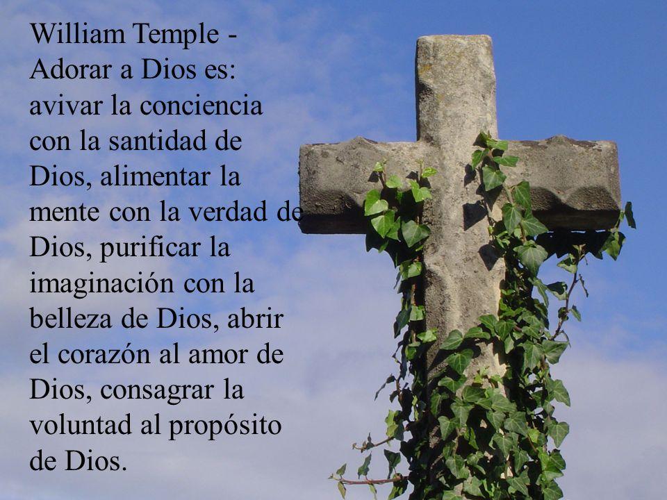 William Temple - Adorar a Dios es: avivar la conciencia con la santidad de Dios, alimentar la mente con la verdad de Dios, purificar la imaginación co