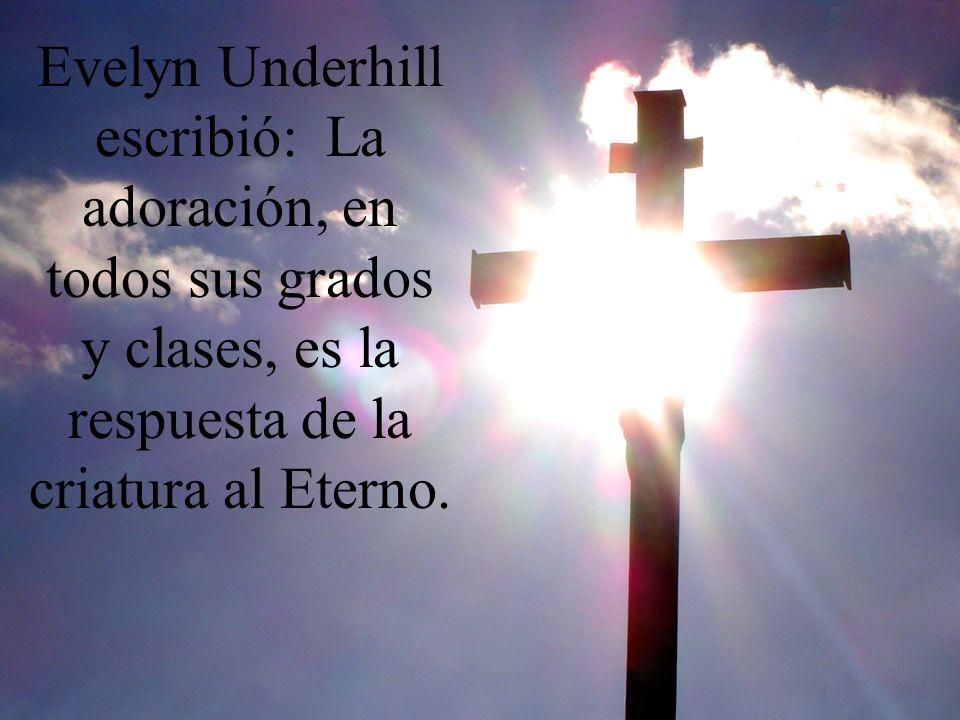 Evelyn Underhill escribió: La adoración, en todos sus grados y clases, es la respuesta de la criatura al Eterno.