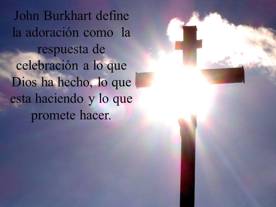 John Burkhart define la adoración como la respuesta de celebración a lo que Dios ha hecho, lo que esta haciendo y lo que promete hacer.