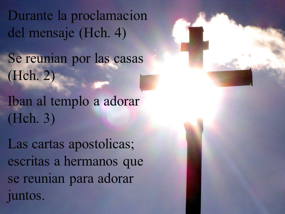 Durante la proclamacion del mensaje (Hch. 4) Se reunian por las casas (Hch. 2) Iban al templo a adorar (Hch. 3) Las cartas apostolicas; escritas a her