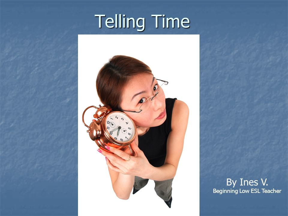 Telling Time By Ines V. Beginning Low ESL Teacher