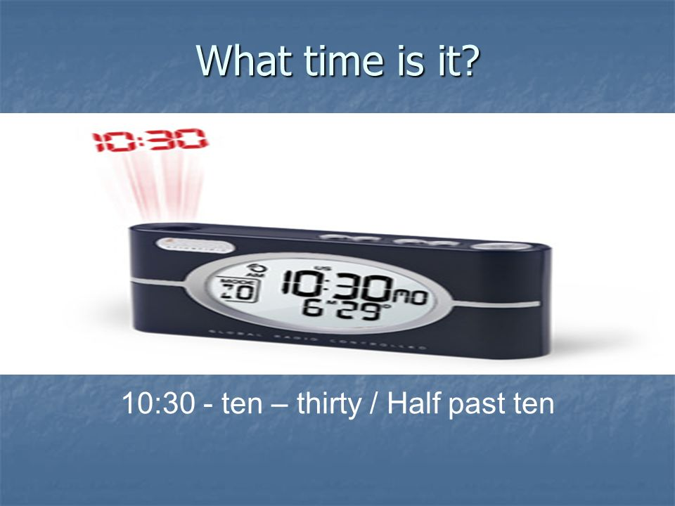What time is it? 10:30 - ten – thirty / Half past ten