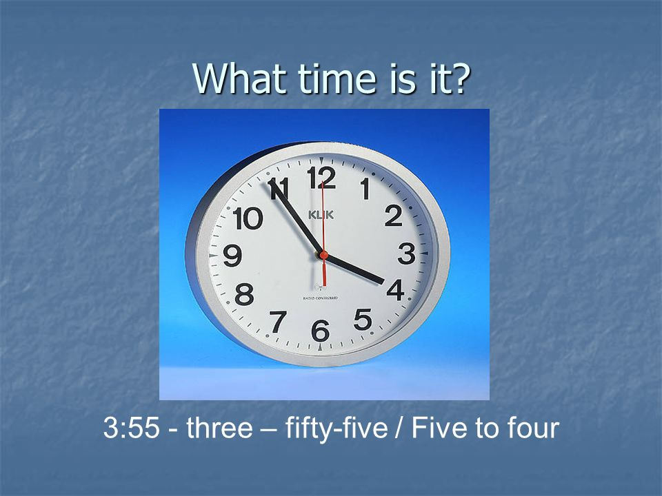 What time is it? 3:55 - three – fifty-five / Five to four