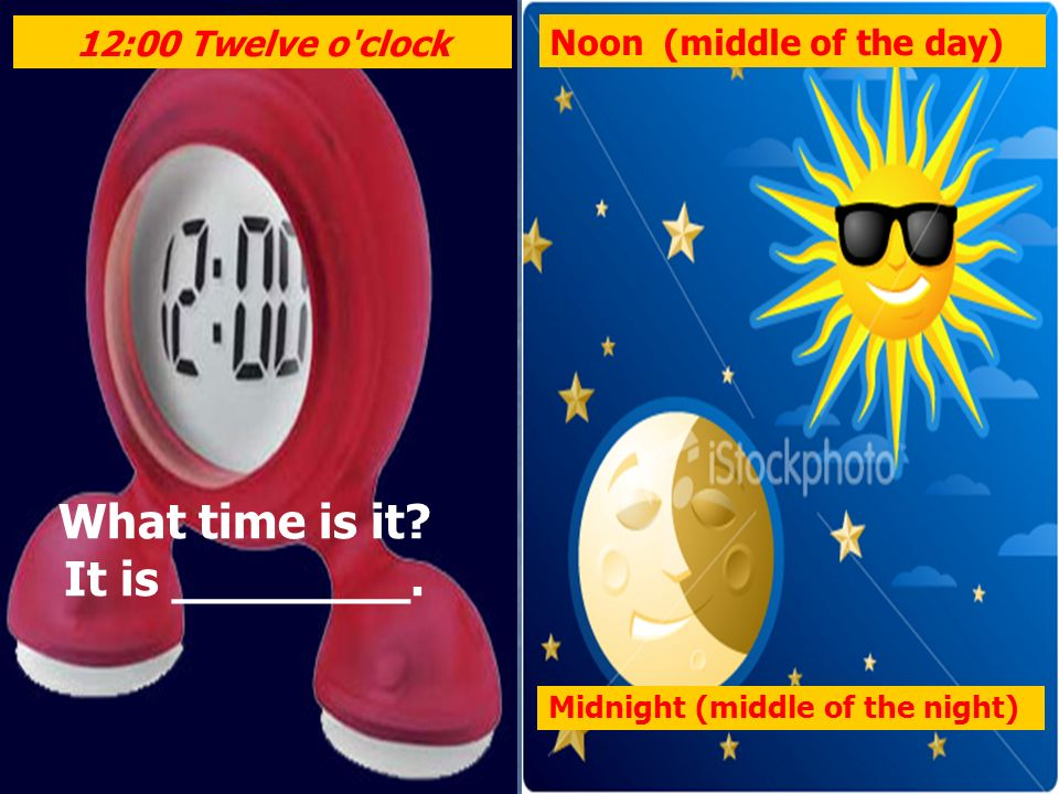 Midnight (middle of the night) Noon (middle of the day) 12:00 Twelve o'clock What time is it? It is ________.