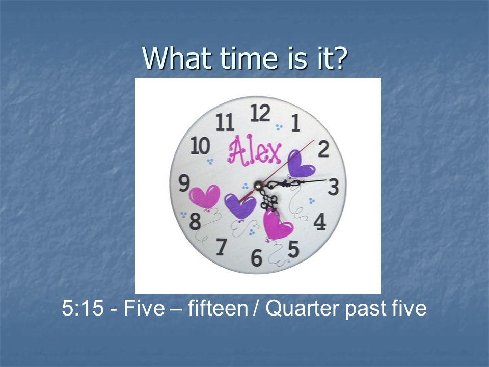What time is it? 10:30 - ten – thirty / Half past ten