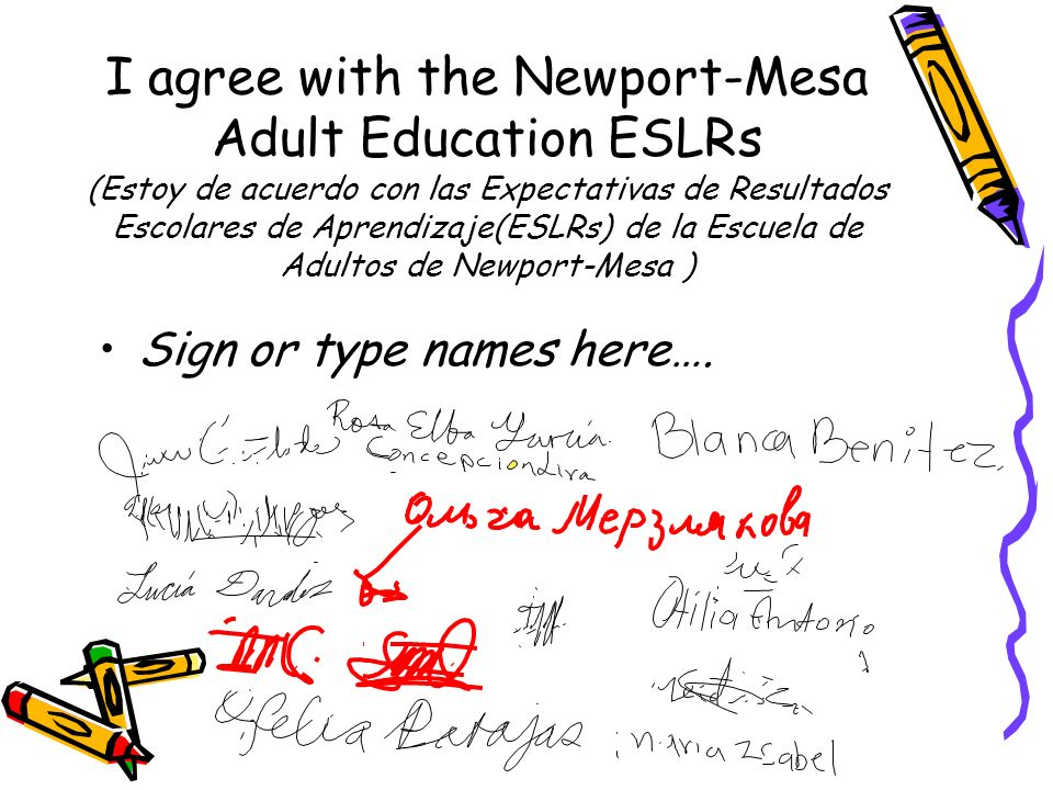 I agree with the Newport-Mesa Adult Education ESLRs (Estoy de acuerdo con las Expectativas de Resultados Escolares de Aprendizaje(ESLRs) de la Escuela de Adultos de Newport-Mesa ) Sign or type names here….