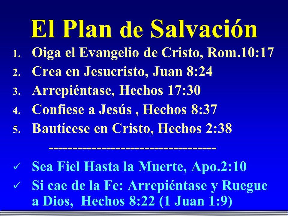 El Plan de Salvación 1. Oiga el Evangelio de Cristo, Rom.10:17 2. Crea en Jesucristo, Juan 8:24 3. Arrepiéntase, Hechos 17:30 4. Confiese a Jesús, Hec
