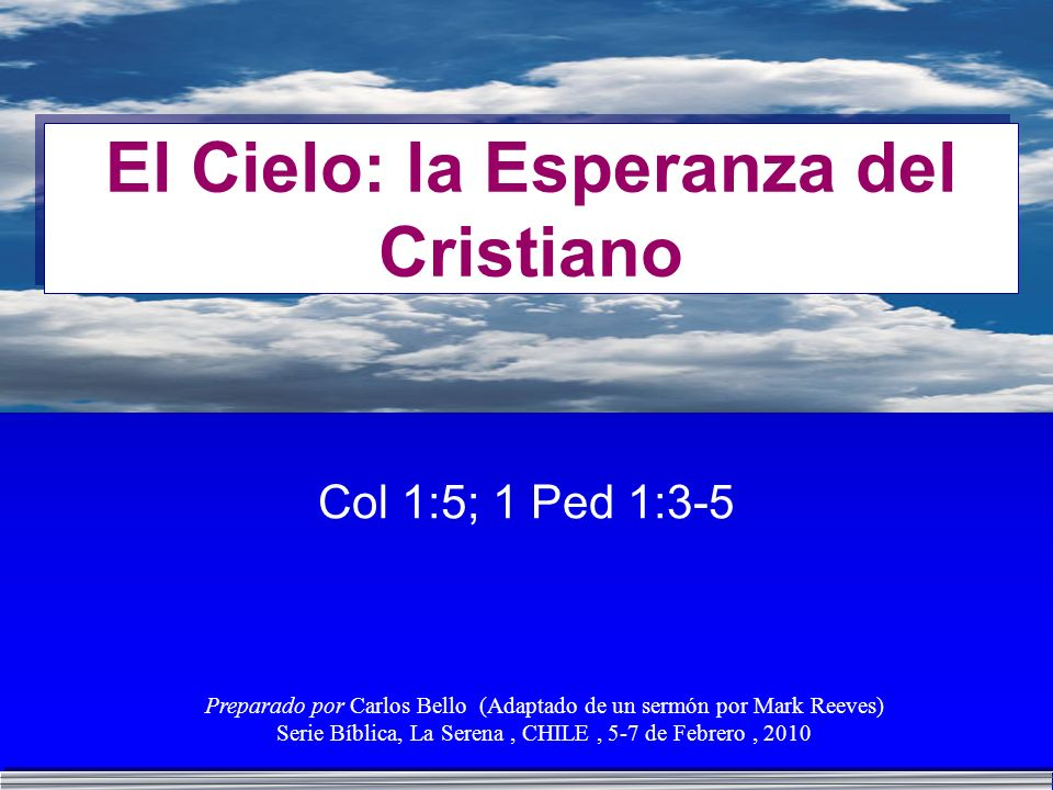 El Cielo: la Esperanza del Cristiano Col 1:5; 1 Ped 1:3-5 Preparado por Carlos Bello (Adaptado de un sermón por Mark Reeves) Serie Bíblica, La Serena,