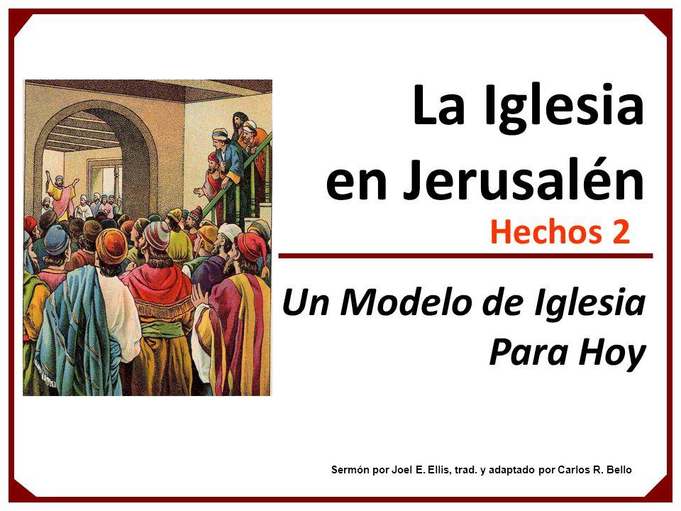 La Iglesia en Jerusalén Hechos 2 Un Modelo de Iglesia Para Hoy Sermón por Joel E. Ellis, trad. y adaptado por Carlos R. Bello