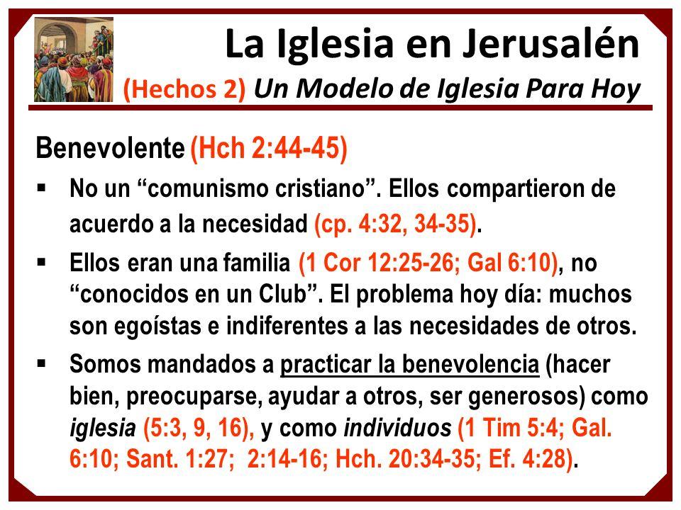 Benevolente (Hch 2:44-45) No un comunismo cristiano. Ellos compartieron de acuerdo a la necesidad (cp. 4:32, 34-35). Ellos eran una familia (1 Cor 12: