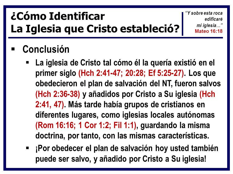 ¿Cómo Identificar La Iglesia que Cristo estableció? Conclusión La iglesia de Cristo tal cómo él la quería existió en el primer siglo (Hch 2:41-47; 20: