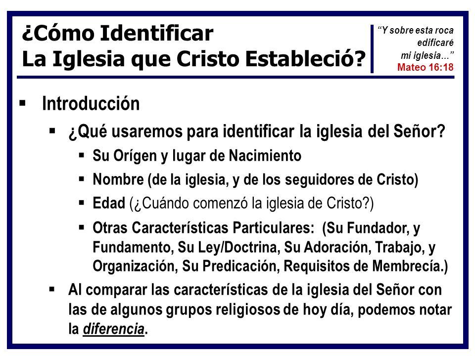 ¿Cómo Identificar La Iglesia que Cristo Estableció? Introducción ¿Qué usaremos para identificar la iglesia del Señor? Su Orígen y lugar de Nacimiento