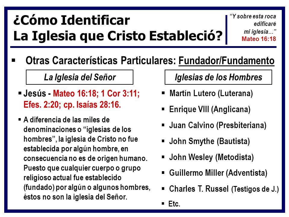 ¿Cómo Identificar La Iglesia que Cristo Estableció? Otras Características Particulares: Fundador/Fundamento La Iglesia del SeñorIglesias de los Hombre