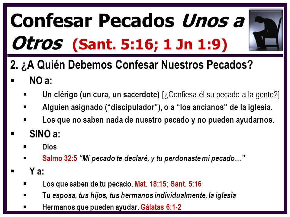 2. ¿A Quién Debemos Confesar Nuestros Pecados? NO a: Un clérigo (un cura, un sacerdote) [¿Confiesa él su pecado a la gente?] Alguien asignado (discipu