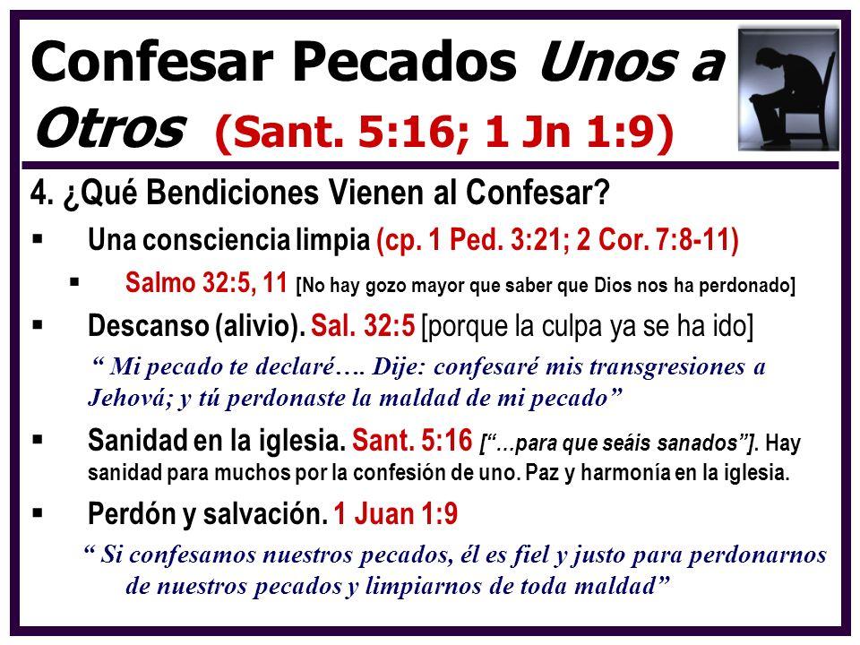 4. ¿Qué Bendiciones Vienen al Confesar? Una consciencia limpia (cp. 1 Ped. 3:21; 2 Cor. 7:8-11) Salmo 32:5, 11 [No hay gozo mayor que saber que Dios n