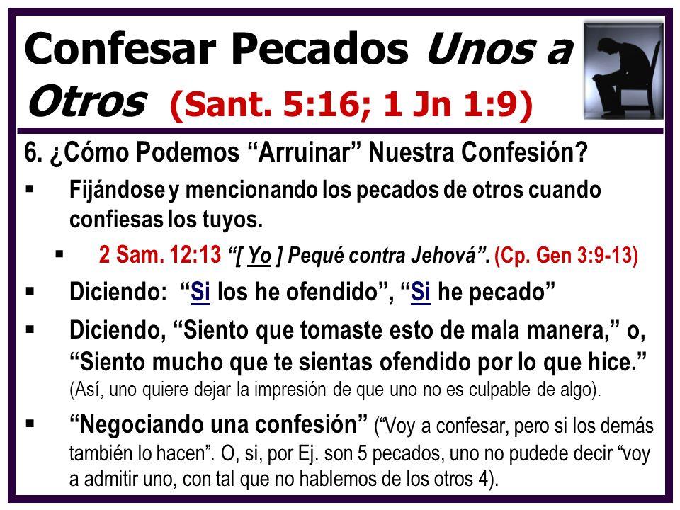 6. ¿Cómo Podemos Arruinar Nuestra Confesión? Fijándose y mencionando los pecados de otros cuando confiesas los tuyos. 2 Sam. 12:13 [ Yo ] Pequé contra