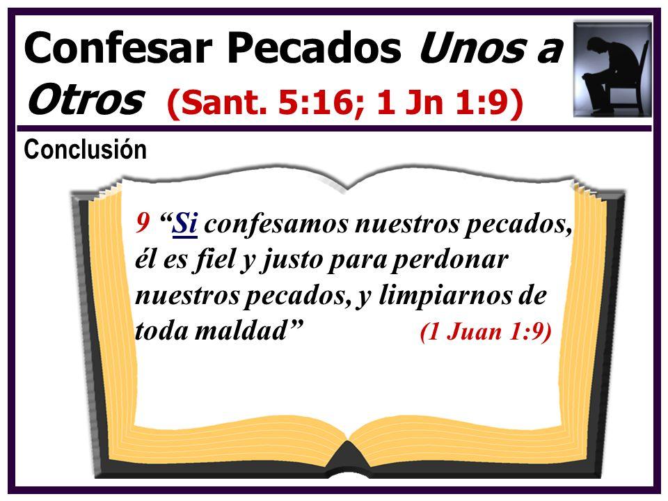 Conclusión Confesar Pecados Unos a Otros (Sant. 5:16; 1 Jn 1:9) 9 Si confesamos nuestros pecados, él es fiel y justo para perdonar nuestros pecados, y