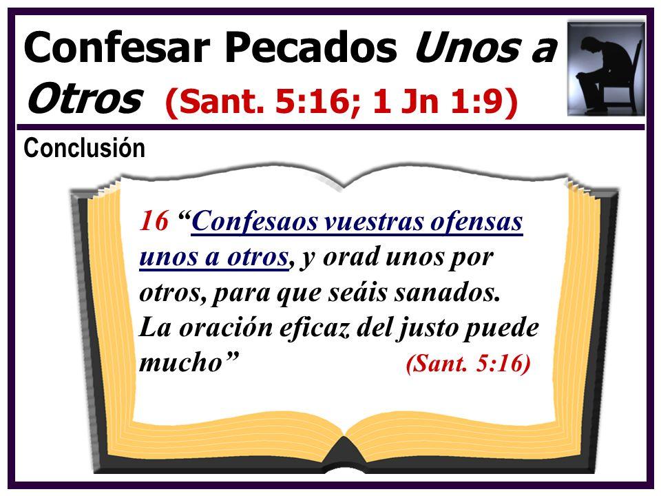 Conclusión Confesar Pecados Unos a Otros (Sant. 5:16; 1 Jn 1:9) 16 Confesaos vuestras ofensas unos a otros, y orad unos por otros, para que seáis sana