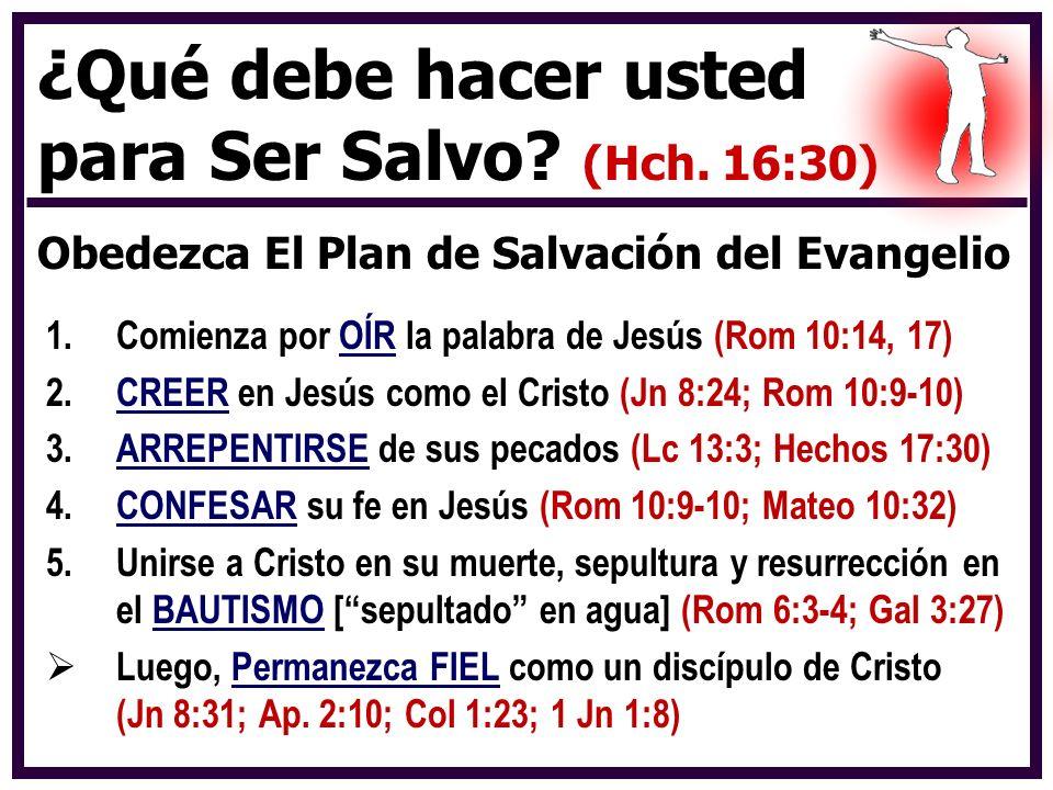 ¿Qué debe hacer usted para Ser Salvo? (Hch. 16:30) Obedezca El Plan de Salvación del Evangelio 1.Comienza por OÍR la palabra de Jesús (Rom 10:14, 17)