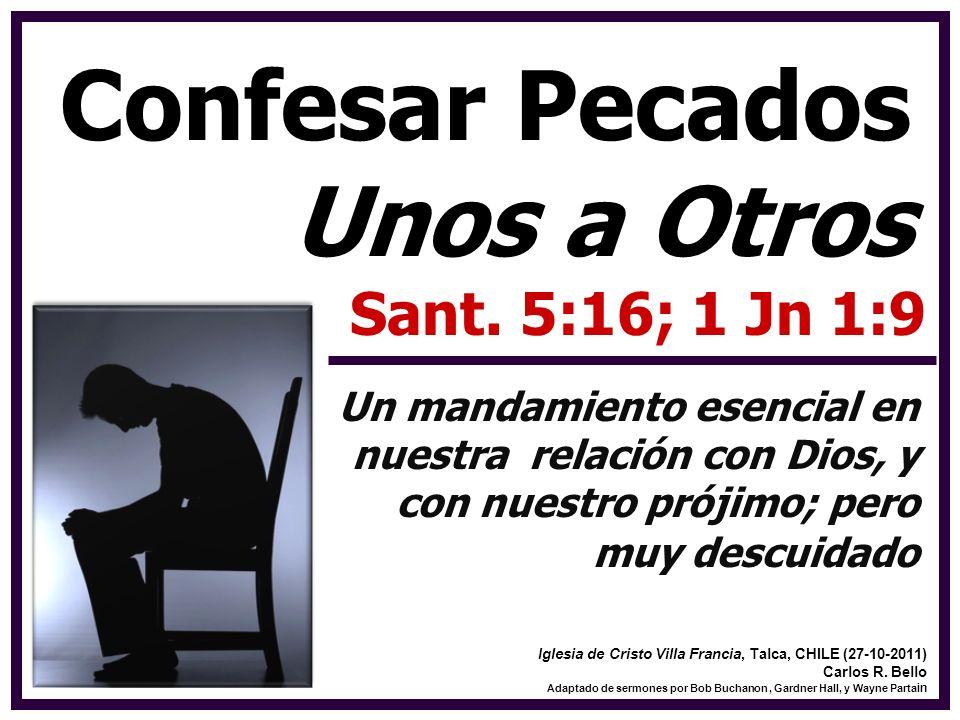Confesar Pecados Unos a Otros Sant. 5:16; 1 Jn 1:9 Un mandamiento esencial en nuestra relación con Dios, y con nuestro prójimo; pero muy descuidado Ig