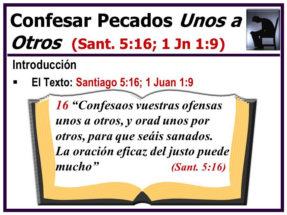 Introducción El Texto: Santiago 5:16; 1 Juan 1:9 Confesar Pecados Unos a Otros (Sant. 5:16; 1 Jn 1:9) 16 Confesaos vuestras ofensas unos a otros, y or