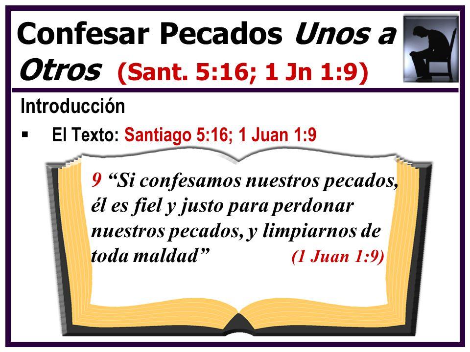 Introducción El Texto: Santiago 5:16; 1 Juan 1:9 Confesar Pecados Unos a Otros (Sant. 5:16; 1 Jn 1:9) 9 Si confesamos nuestros pecados, él es fiel y j