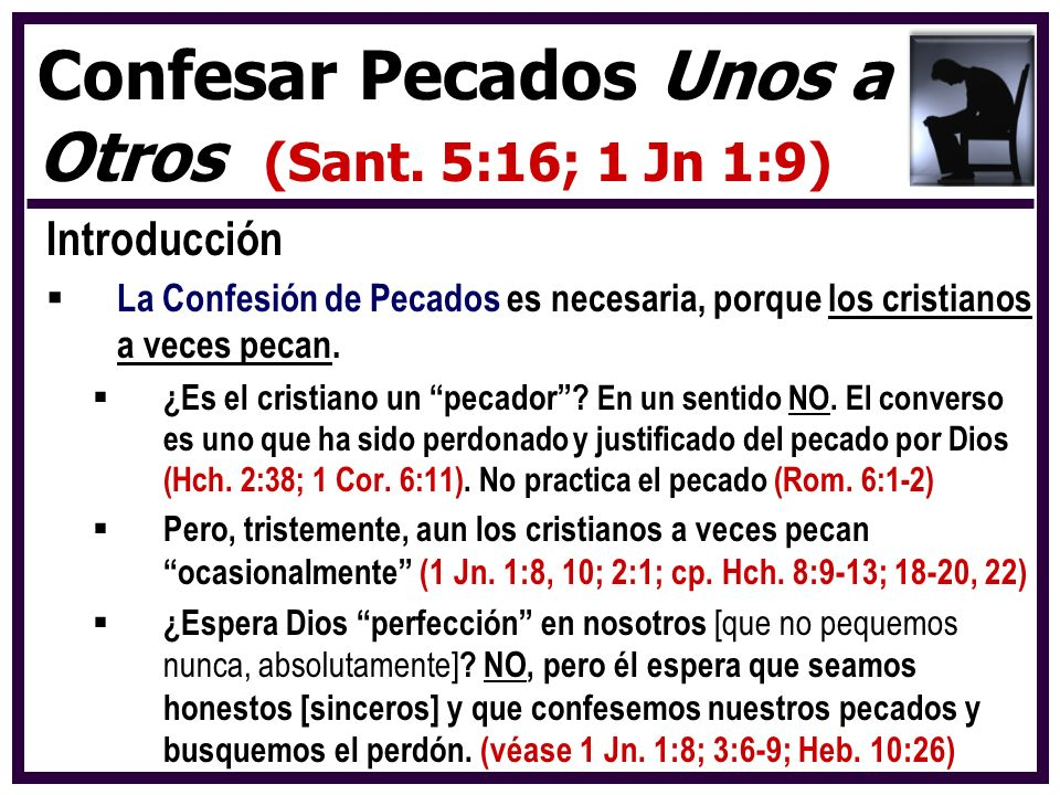 Introducción La Confesión de Pecados es necesaria, porque los cristianos a veces pecan. ¿Es el cristiano un pecador? En un sentido NO. El converso es