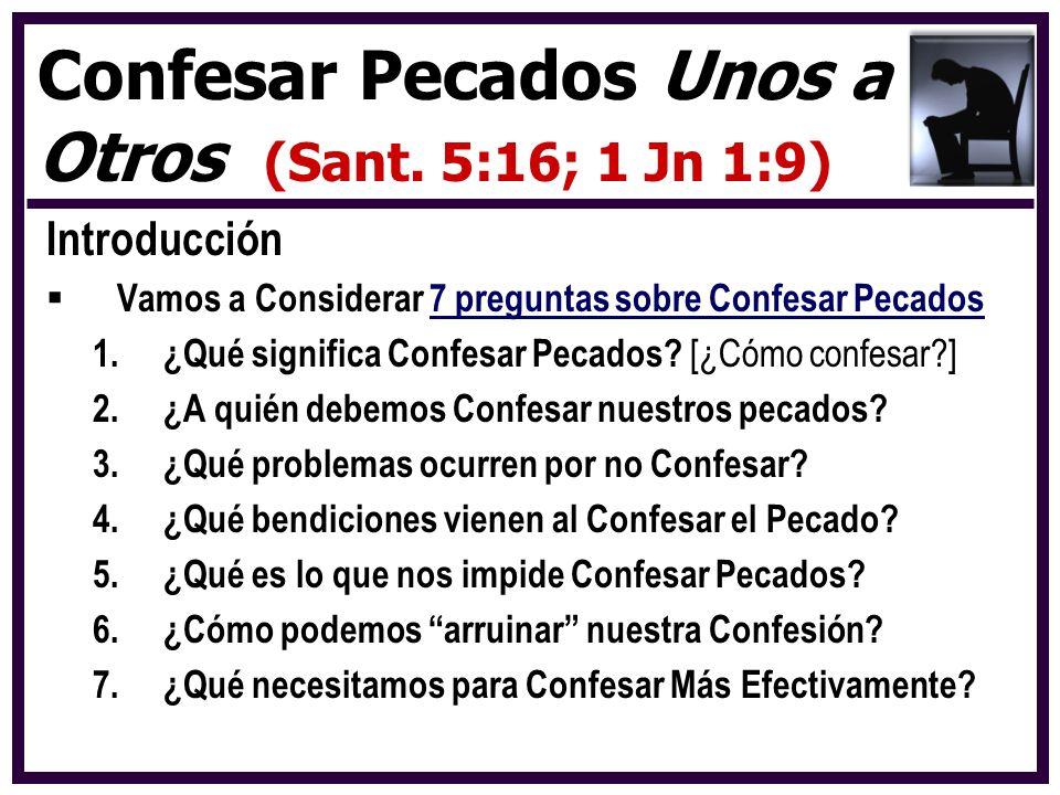 Introducción Vamos a Considerar 7 preguntas sobre Confesar Pecados 1.¿Qué significa Confesar Pecados? [¿Cómo confesar?] 2.¿A quién debemos Confesar nu