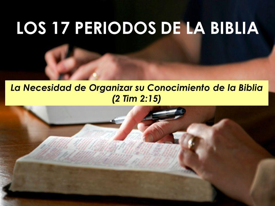 1 LOS 17 PERIODOS DE LA BIBLIA La Necesidad de Organizar su Conocimiento de la Biblia (2 Tim 2:15)