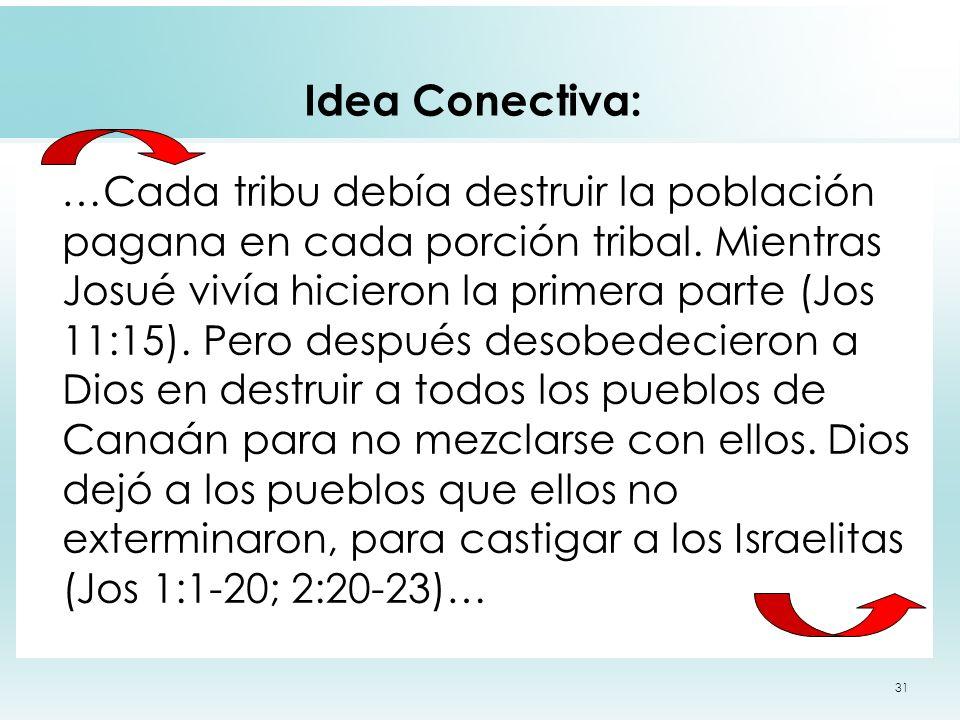 31 Idea Conectiva: …Cada tribu debía destruir la población pagana en cada porción tribal. Mientras Josué vivía hicieron la primera parte (Jos 11:15).
