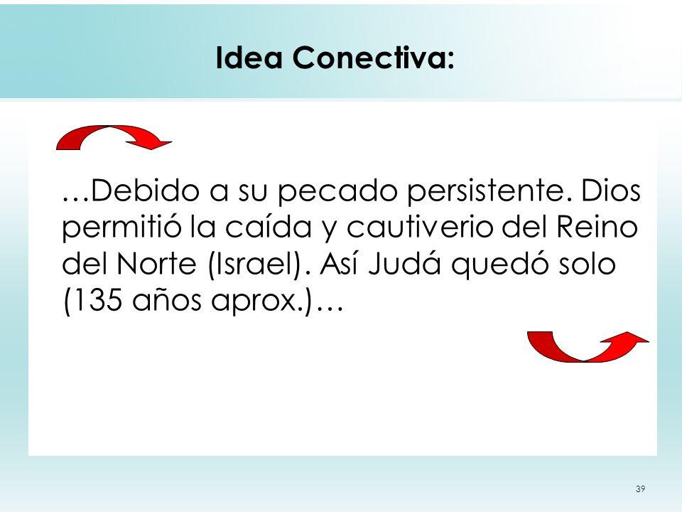 39 Idea Conectiva: …Debido a su pecado persistente. Dios permitió la caída y cautiverio del Reino del Norte (Israel). Así Judá quedó solo (135 años ap