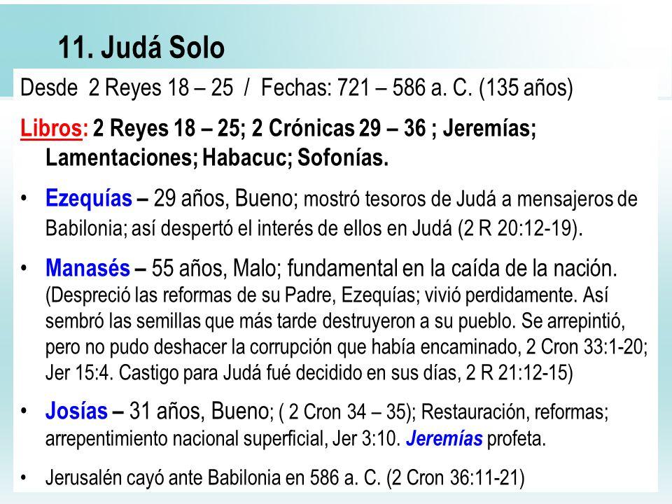 40 11. Judá Solo Desde 2 Reyes 18 – 25 / Fechas: 721 – 586 a. C. (135 años) Libros: 2 Reyes 18 – 25; 2 Crónicas 29 – 36 ; Jeremías; Lamentaciones; Hab