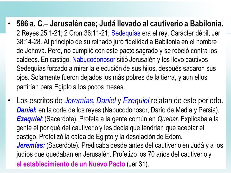 44 586 a. C.– Jerusalén cae; Judá llevado al cautiverio a Babilonia. 2 Reyes 25:1-21; 2 Cron 36:11-21; Sedequías era el rey. Carácter débil, Jer 38:14