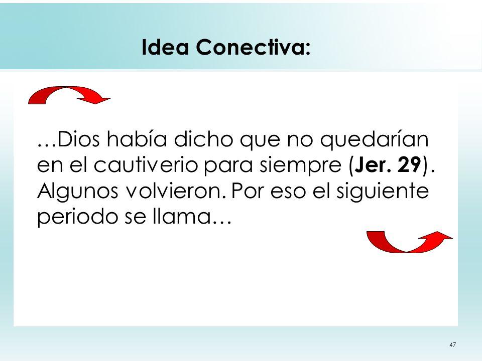 47 Idea Conectiva: …Dios había dicho que no quedarían en el cautiverio para siempre ( Jer. 29 ). Algunos volvieron. Por eso el siguiente periodo se ll