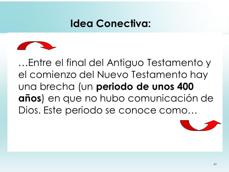 49 Idea Conectiva: … Entre el final del Antiguo Testamento y el comienzo del Nuevo Testamento hay una brecha (un periodo de unos 400 años ) en que no