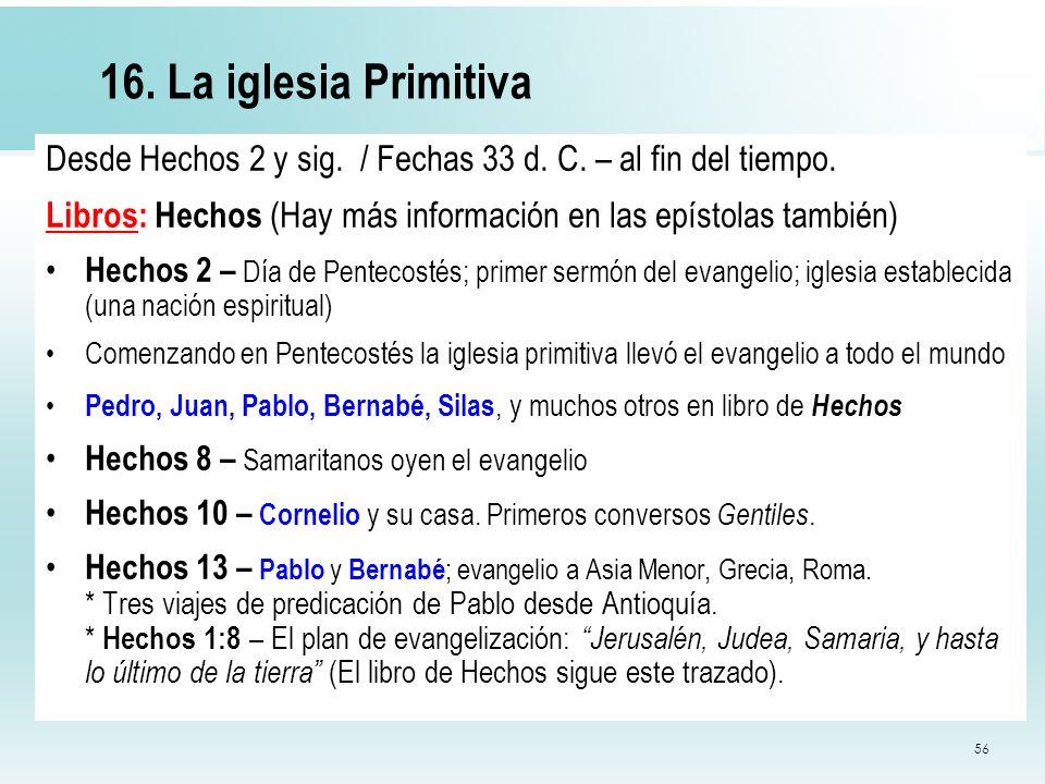 56 16. La iglesia Primitiva Desde Hechos 2 y sig. / Fechas 33 d. C. – al fin del tiempo. Libros: Hechos (Hay más información en las epístolas también)