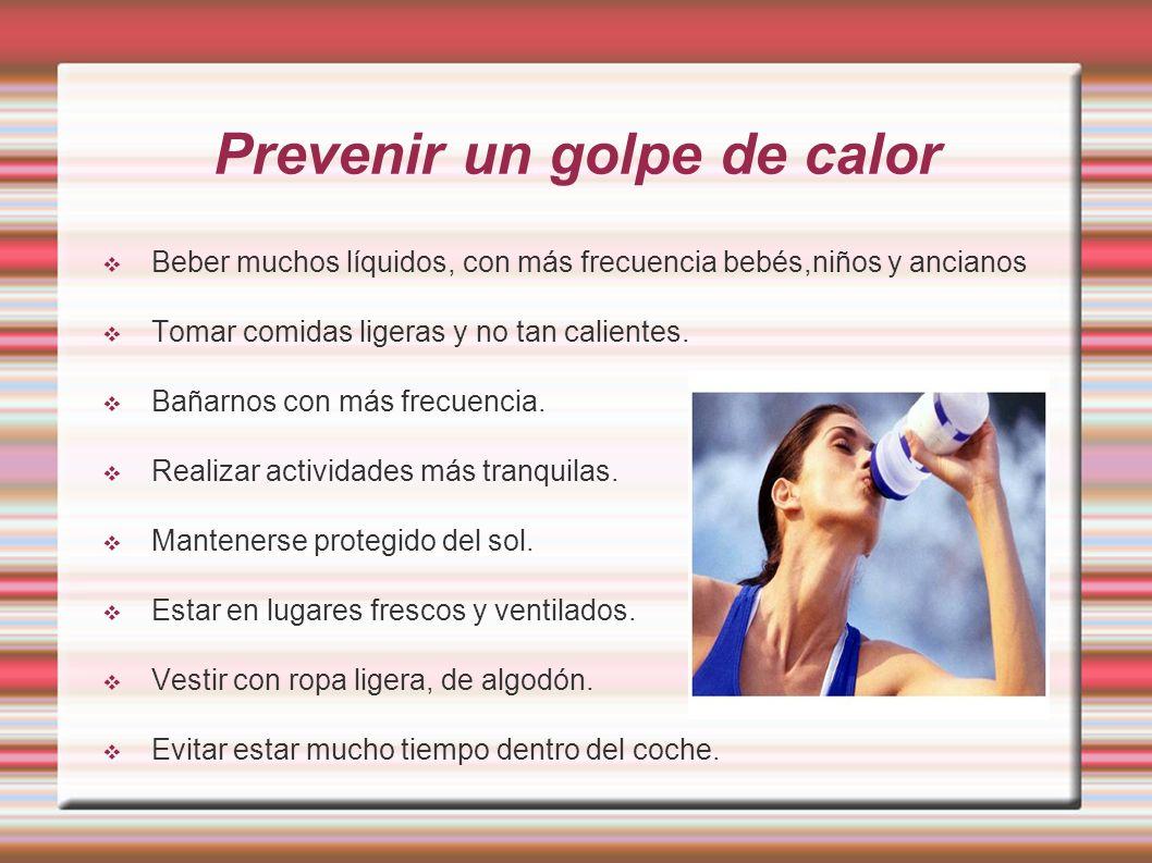 Prevenir un golpe de calor Beber muchos líquidos, con más frecuencia bebés,niños y ancianos Tomar comidas ligeras y no tan calientes. Bañarnos con más