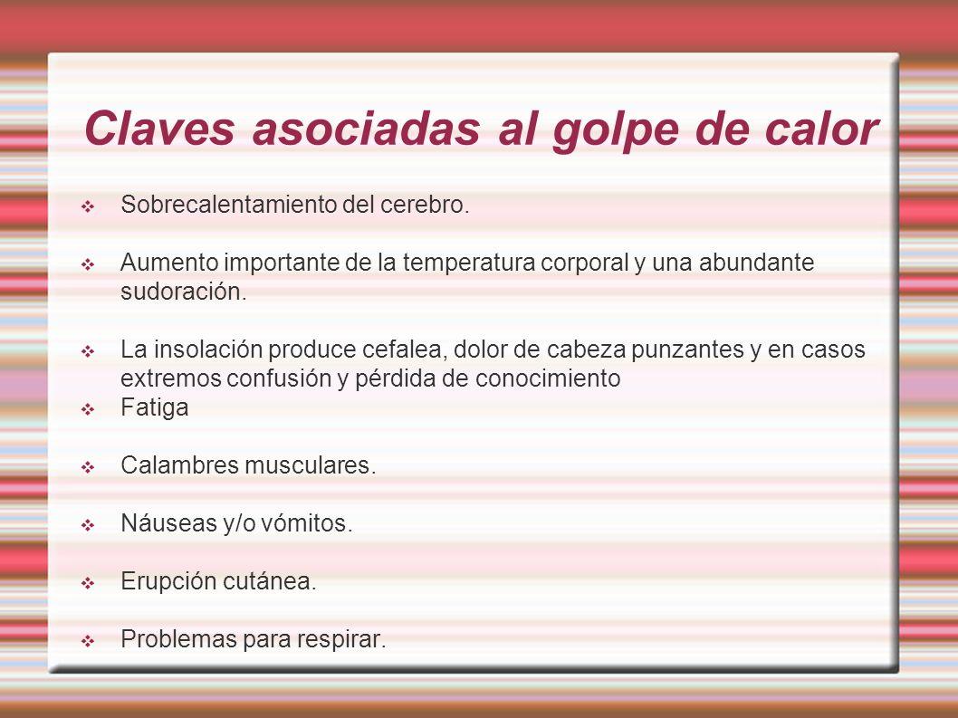 Claves asociadas al golpe de calor Sobrecalentamiento del cerebro. Aumento importante de la temperatura corporal y una abundante sudoración. La insola