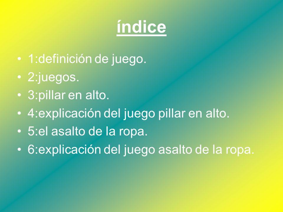 índice 1:definición de juego. 2:juegos. 3:pillar en alto. 4:explicación del juego pillar en alto. 5:el asalto de la ropa. 6:explicación del juego asal