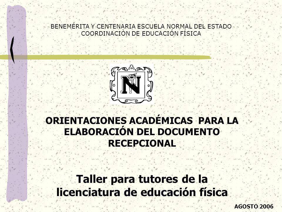 ORIENTACIONES ACADÉMICAS PARA LA ELABORACIÓN DEL DOCUMENTO RECEPCIONAL Taller para tutores de la licenciatura de educación física BENEMÉRITA Y CENTENA